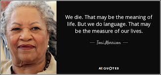 What most seem to agree with, is that few had a way with words like Toni Morrison. Whether you have read her works or not, which of these quotes of hers do you like?
