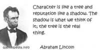 Abraham Lincoln said, Character is like a tree and reputation like a shadow. The shadow is what we think of it; the tree is the real thing. Do you think we could extend this to people?