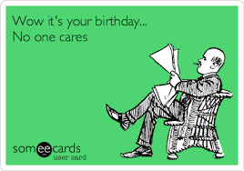 Have you ever gone to work or somewhere that is routine, and basically went the entire day with no one knowing it was your birthday?